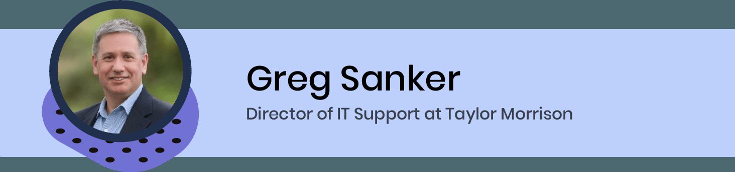 Greg Sanker. Director of IT Support at Taylor Morrison